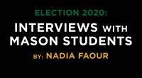 Election 2020 Interviews with Mason Students By: Nadia Faour, Mason Votes 2020 Online Editorial Team Video edited by: Zach Hamilton